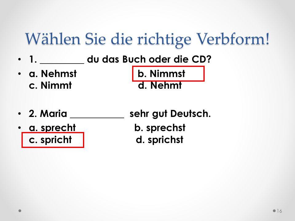 Wählen Sie die richtige Verbform! 1. _________ du das Buch oder die CD? a. Nehmst b. Nimmst c. Nimmt d. Nehmt 2. Maria ___________ sehr gut Deutsch. a