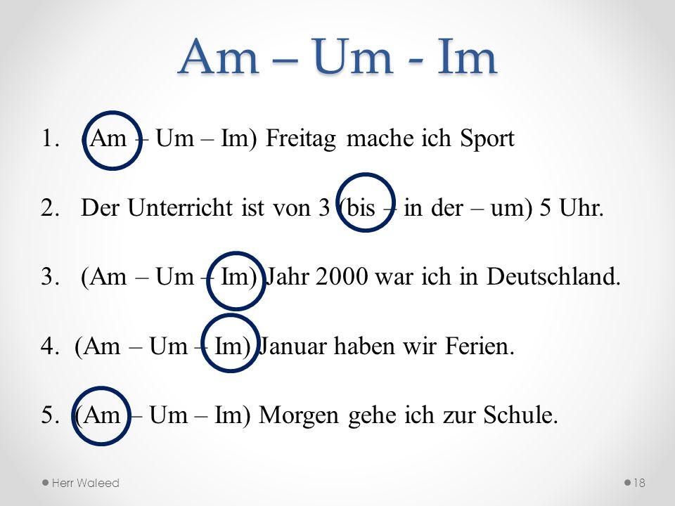 Am – Um - Im 1. (Am – Um – Im) Freitag mache ich Sport 2. Der Unterricht ist von 3 (bis – in der – um) 5 Uhr. 3. (Am – Um – Im) Jahr 2000 war ich in D