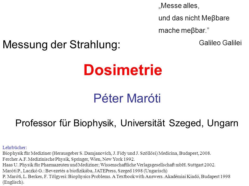 """Dosimetrie """"Messe alles, und das nicht Meβbare mache meβbar."""" Galileo Galilei Péter Maróti Professor für Biophysik, Universität Szeged, Ungarn Lehrbüc"""