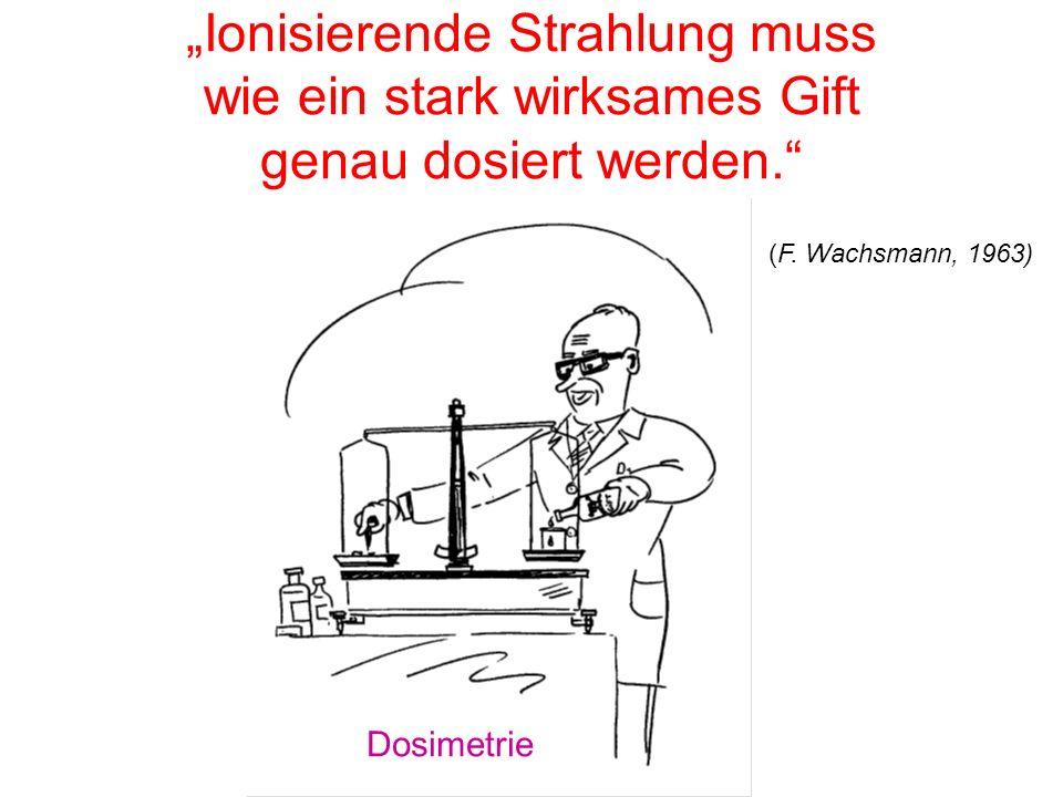 """""""Ionisierende Strahlung muss wie ein stark wirksames Gift genau dosiert werden."""" (F. Wachsmann, 1963) Dosimetrie"""
