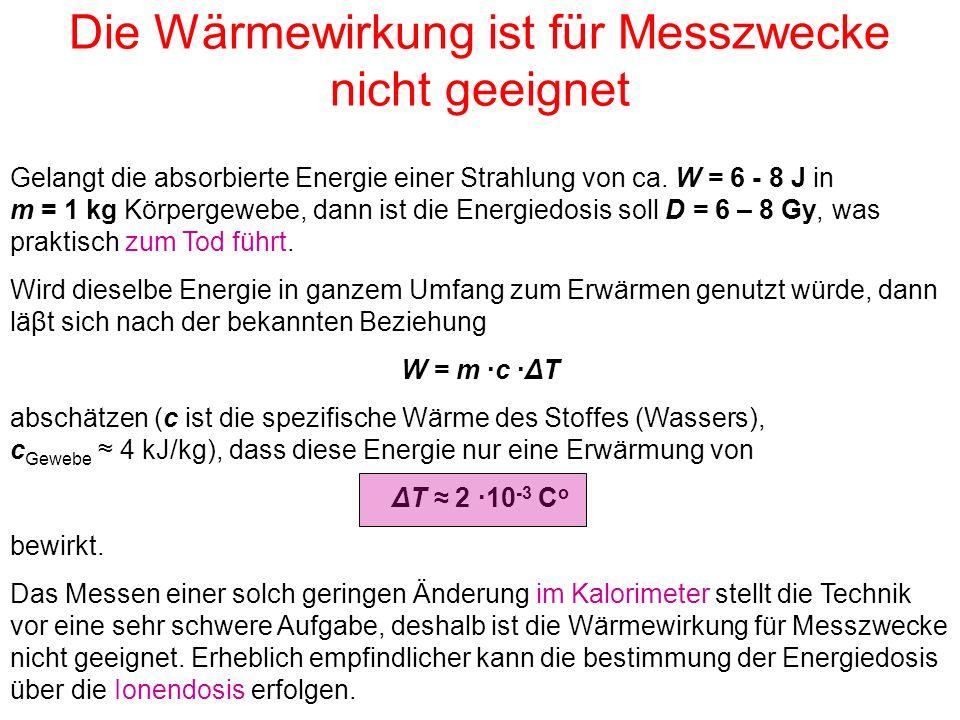 Die Wärmewirkung ist für Messzwecke nicht geeignet Gelangt die absorbierte Energie einer Strahlung von ca. W = 6 - 8 J in m = 1 kg Körpergewebe, dann