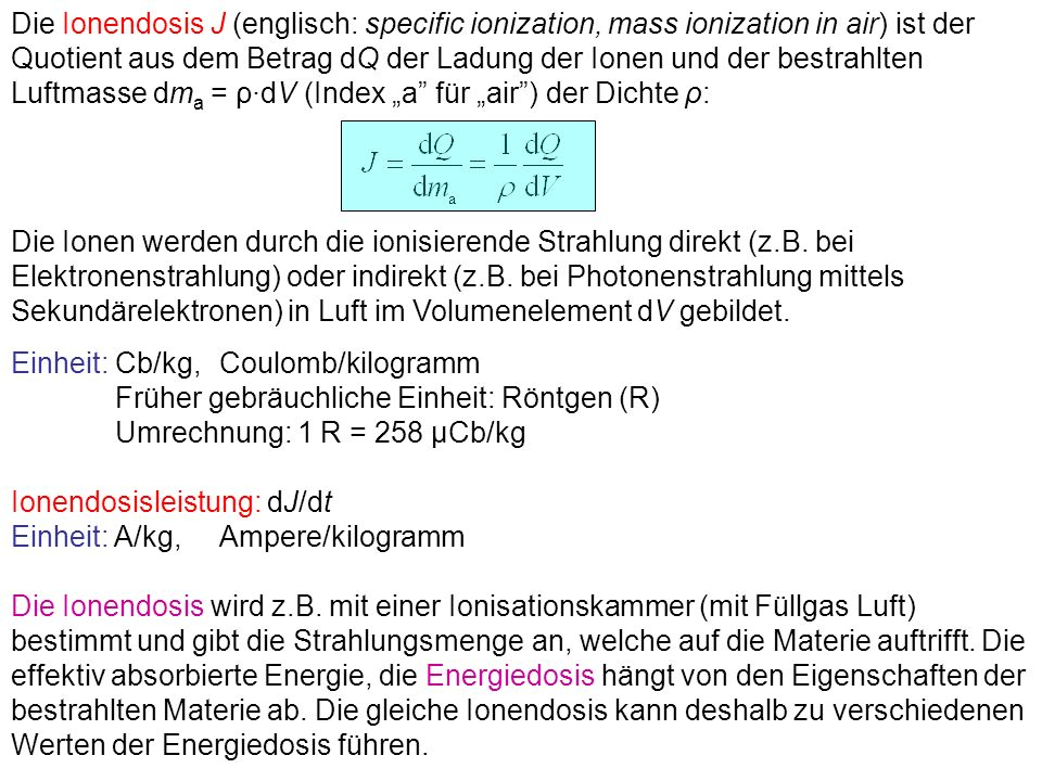 Die Ionendosis J (englisch: specific ionization, mass ionization in air) ist der Quotient aus dem Betrag dQ der Ladung der Ionen und der bestrahlten L