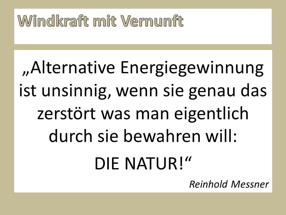 """""""Alternative Energiegewinnung ist unsinnig, wenn sie genau das zerstört was man eigentlich durch sie bewahren will: DIE NATUR! Reinhold Messner"""
