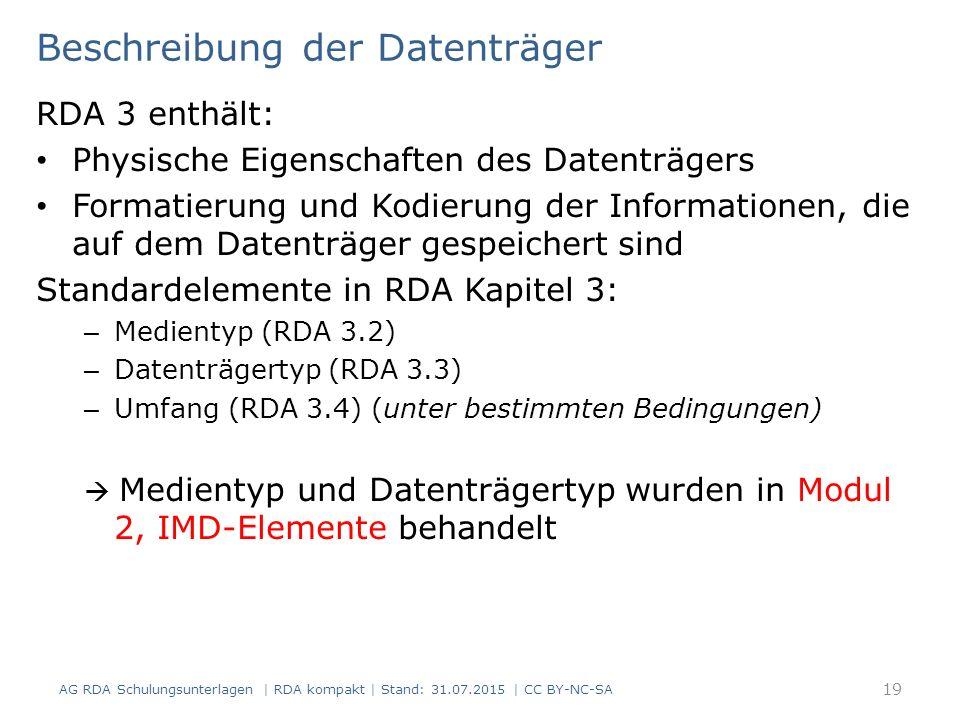 Beschreibung der Datenträger RDA 3 enthält: Physische Eigenschaften des Datenträgers Formatierung und Kodierung der Informationen, die auf dem Datenträger gespeichert sind Standardelemente in RDA Kapitel 3: – Medientyp (RDA 3.2) – Datenträgertyp (RDA 3.3) – Umfang (RDA 3.4) (unter bestimmten Bedingungen)  Medientyp und Datenträgertyp wurden in Modul 2, IMD-Elemente behandelt AG RDA Schulungsunterlagen | RDA kompakt | Stand: 31.07.2015 | CC BY-NC-SA 19