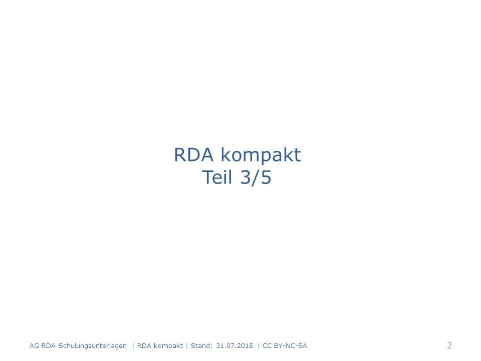 RDA kompakt Teil 3/5 AG RDA Schulungsunterlagen | RDA kompakt | Stand: 31.07.2015 | CC BY-NC-SA 2