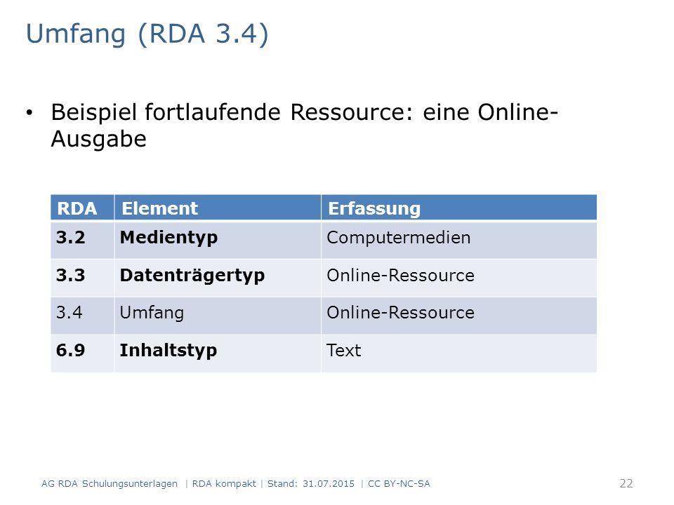 Umfang (RDA 3.4) Beispiel fortlaufende Ressource: eine Online- Ausgabe RDAElementErfassung 3.2MedientypComputermedien 3.3DatenträgertypOnline-Ressource 3.4UmfangOnline-Ressource 6.9InhaltstypText AG RDA Schulungsunterlagen | RDA kompakt | Stand: 31.07.2015 | CC BY-NC-SA 22
