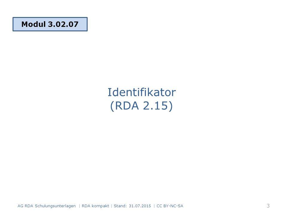Identifikator (RDA 2.15) Modul 3.02.07 3 AG RDA Schulungsunterlagen | RDA kompakt | Stand: 31.07.2015 | CC BY-NC-SA