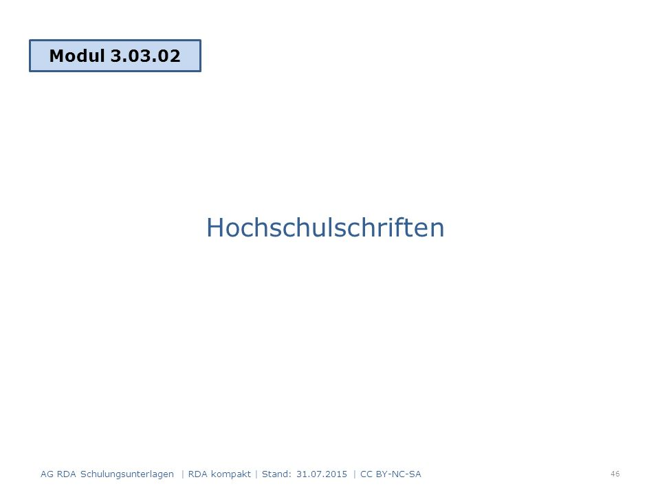 Hochschulschriften Modul 3.03.02 46 AG RDA Schulungsunterlagen | RDA kompakt | Stand: 31.07.2015 | CC BY-NC-SA