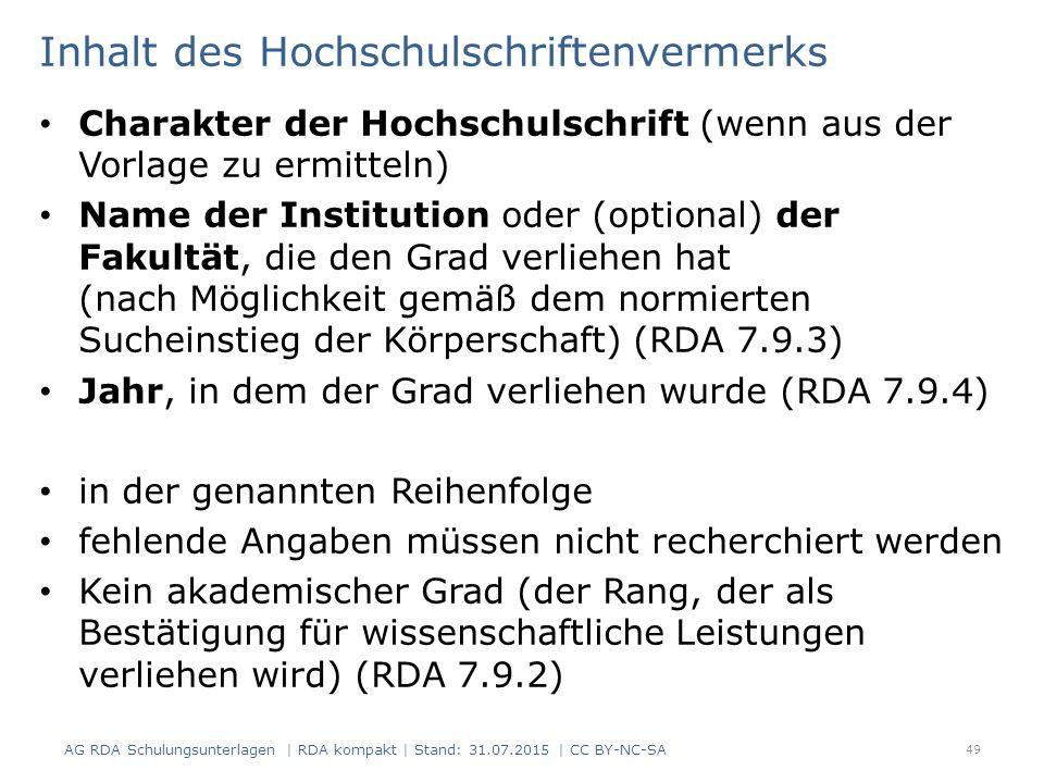 Inhalt des Hochschulschriftenvermerks Charakter der Hochschulschrift (wenn aus der Vorlage zu ermitteln) Name der Institution oder (optional) der Fakultät, die den Grad verliehen hat (nach Möglichkeit gemäß dem normierten Sucheinstieg der Körperschaft) (RDA 7.9.3) Jahr, in dem der Grad verliehen wurde (RDA 7.9.4) in der genannten Reihenfolge fehlende Angaben müssen nicht recherchiert werden Kein akademischer Grad (der Rang, der als Bestätigung für wissenschaftliche Leistungen verliehen wird) (RDA 7.9.2) 49 AG RDA Schulungsunterlagen | RDA kompakt | Stand: 31.07.2015 | CC BY-NC-SA