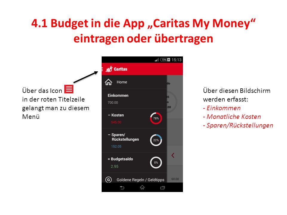 """4.1 Budget in die App """"Caritas My Money eintragen oder übertragen Über das Icon in der roten Titelzeile gelangt man zu diesem Menü Über diesen Bildschirm werden erfasst: - Einkommen - Monatliche Kosten - Sparen/Rückstellungen"""