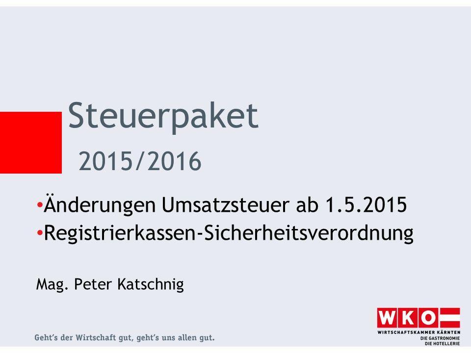 Änderungen Umsatzsteuer ab 1.5.2015 Registrierkassen-Sicherheitsverordnung Mag. Peter Katschnig Steuerpaket 2015/2016