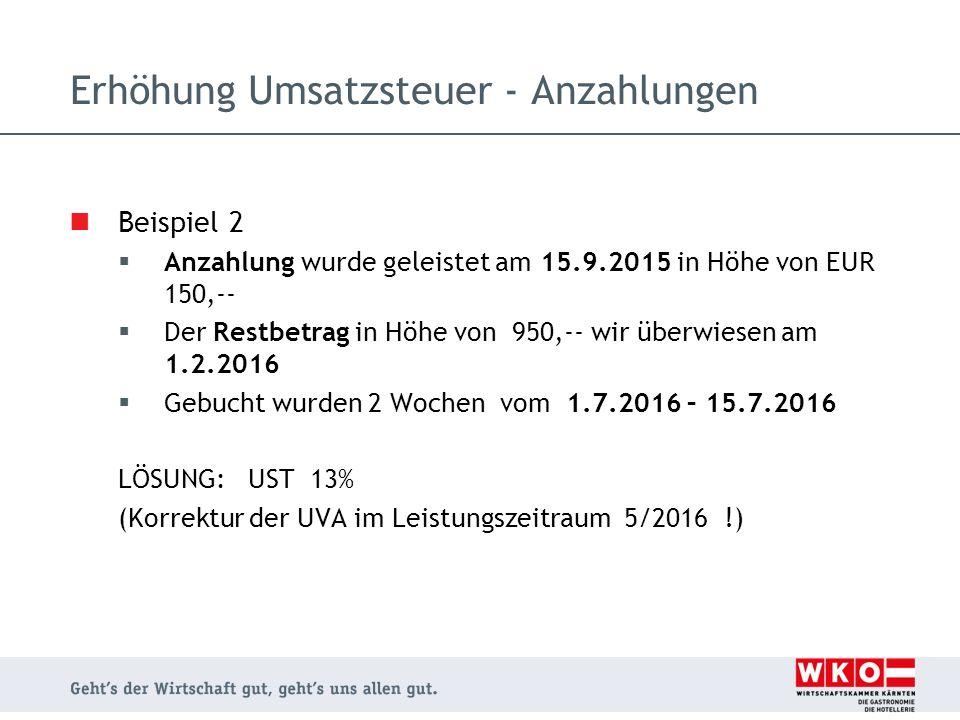 Beispiel 3  Anzahlung wurde geleistet am 15.9.2015 in Höhe von EUR 150,--  Gebucht wurden 2 Wochen vom 25.4.2016 – 9.5.2016 LÖSUNG: 5 Nächte UST 10%, 9 Nächte UST 13% Erhöhung Umsatzsteuer - Anzahlungen