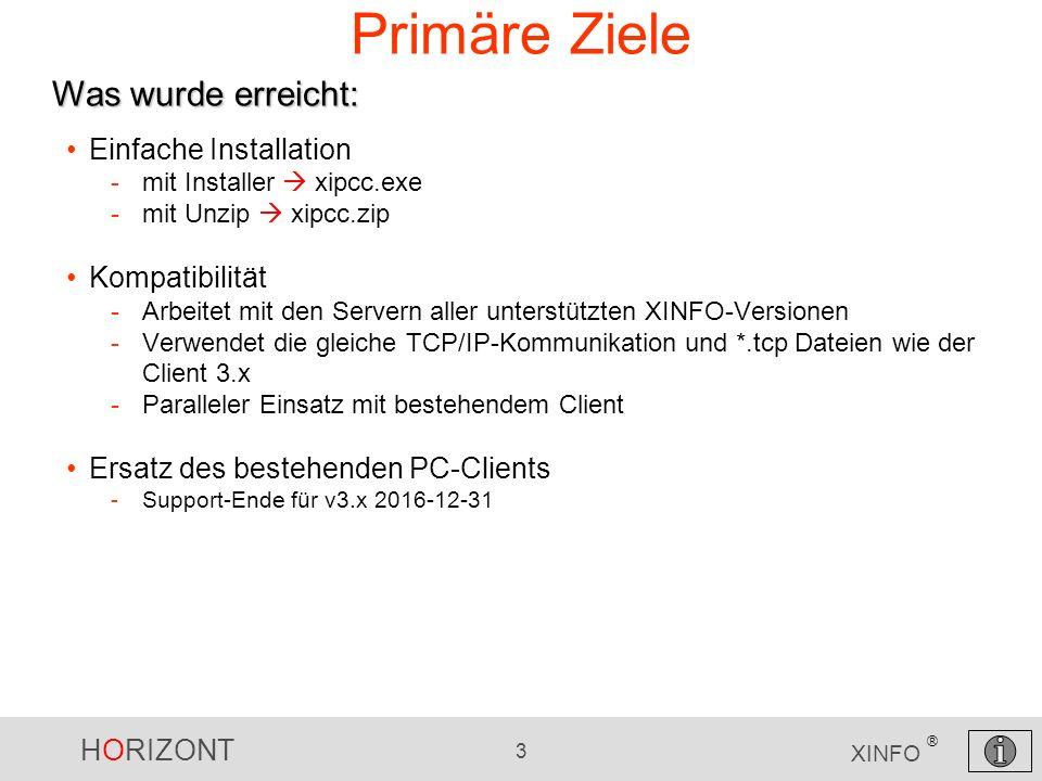 HORIZONT 3 XINFO ® Einfache Installation -mit Installer  xipcc.exe -mit Unzip  xipcc.zip Kompatibilität -Arbeitet mit den Servern aller unterstützten XINFO-Versionen -Verwendet die gleiche TCP/IP-Kommunikation und *.tcp Dateien wie der Client 3.x -Paralleler Einsatz mit bestehendem Client Ersatz des bestehenden PC-Clients -Support-Ende für v3.x 2016-12-31 Primäre Ziele Was wurde erreicht: