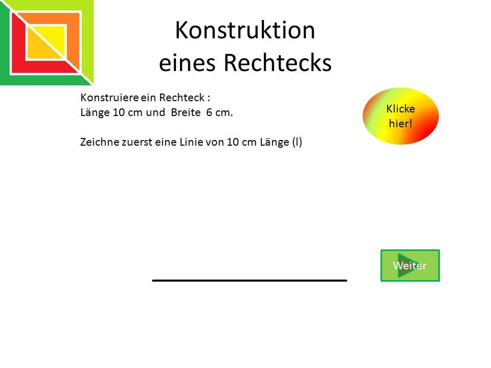 Konstruktion eines Rechtecks Konstruiere ein Rechteck : Länge 10 cm und Breite 6 cm. Zeichne zuerst eine Linie von 10 cm Länge (l) Weiter Klicke hier!