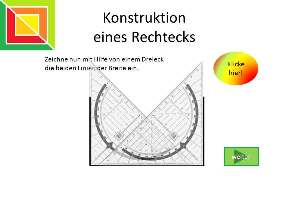 Konstruktion eines Rechtecks Zeichne nun mit Hilfe von einem Dreieck die beiden Linien der Breite ein. weiter Klicke hier!