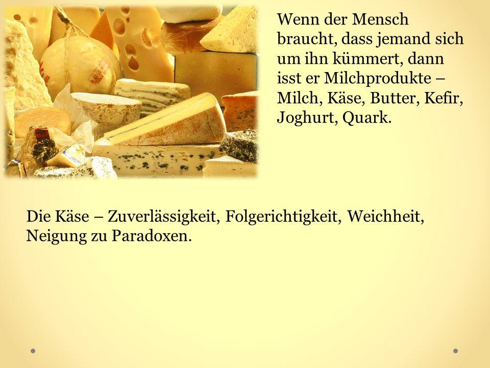 Wenn der Mensch braucht, dass jemand sich um ihn kümmert, dann isst er Milchprodukte – Milch, Käse, Butter, Kefir, Joghurt, Quark. Die Käse – Zuverläs