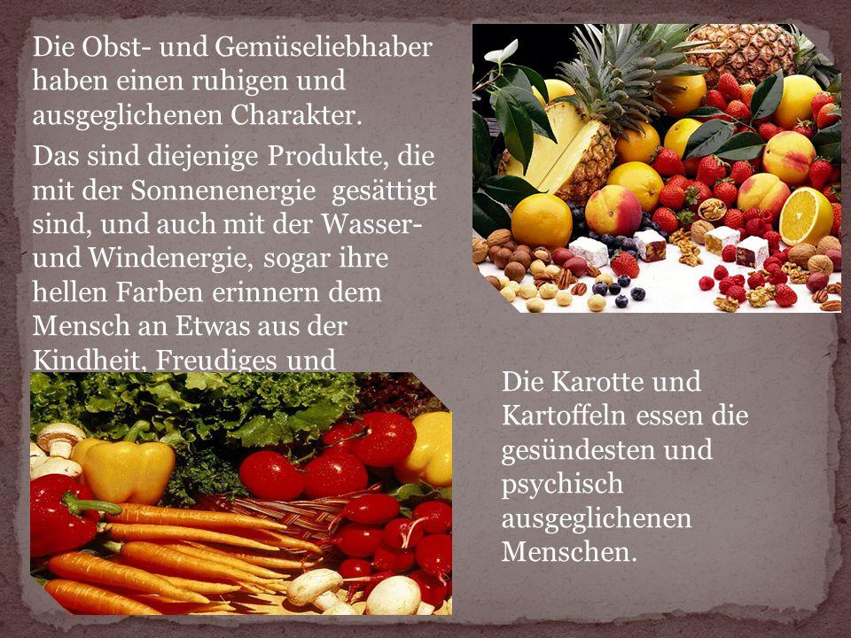 Die Obst- und Gemüseliebhaber haben einen ruhigen und ausgeglichenen Charakter. Das sind diejenige Produkte, die mit der Sonnenenergie gesättigt sind,