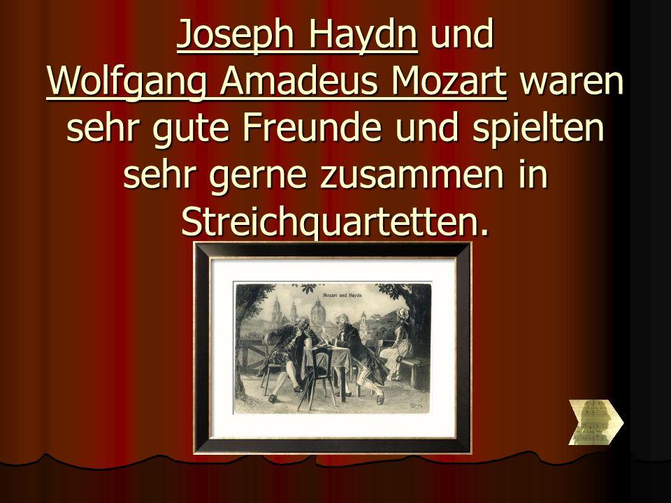 Joseph Haydn und Wolfgang Amadeus Mozart waren sehr gute Freunde und spielten sehr gerne zusammen in Streichquartetten.