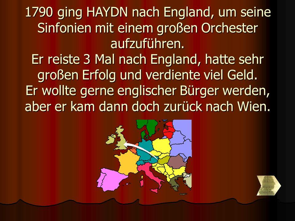 1790 ging HAYDN nach England, um seine Sinfonien mit einem großen Orchester aufzuführen. Er reiste 3 Mal nach England, hatte sehr großen Erfolg und ve