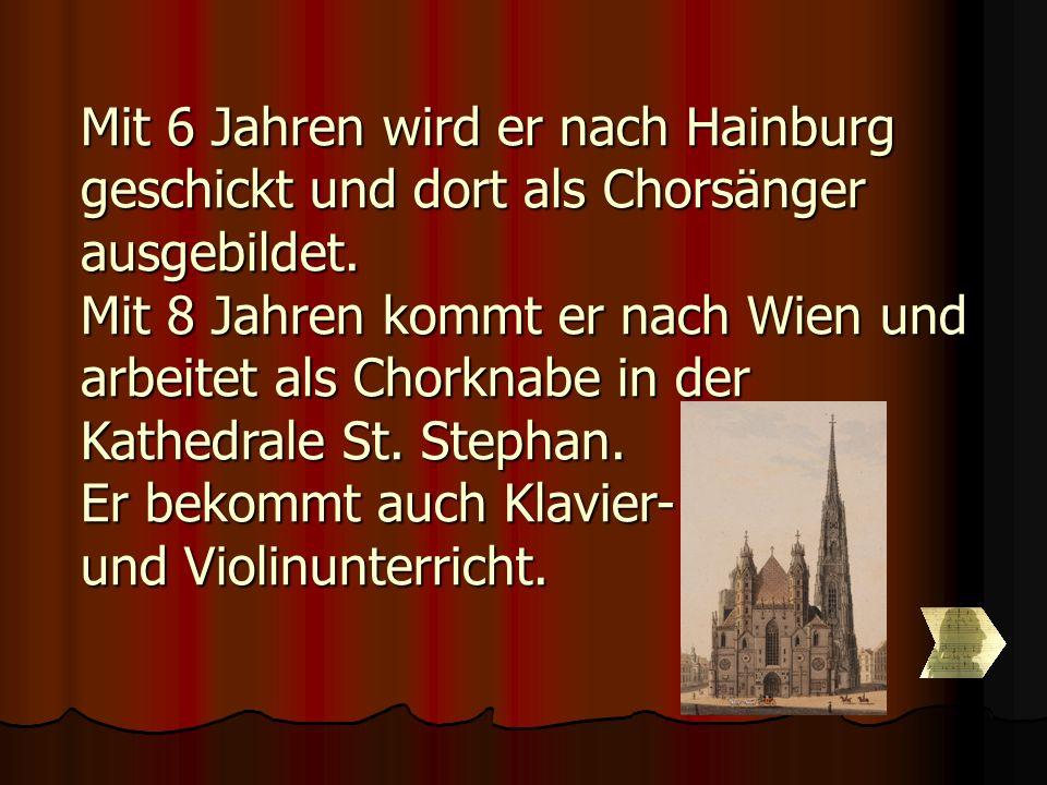 Mit 6 Jahren wird er nach Hainburg geschickt und dort als Chorsänger ausgebildet. Mit 8 Jahren kommt er nach Wien und arbeitet als Chorknabe in der Ka