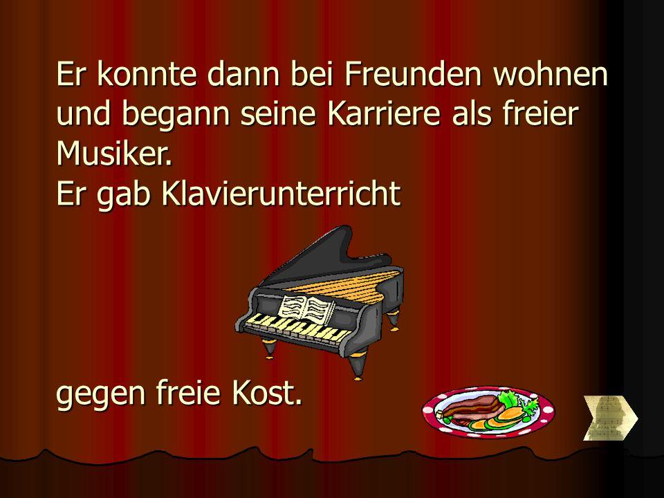 Er konnte dann bei Freunden wohnen und begann seine Karriere als freier Musiker. Er gab Klavierunterricht gegen freie Kost.