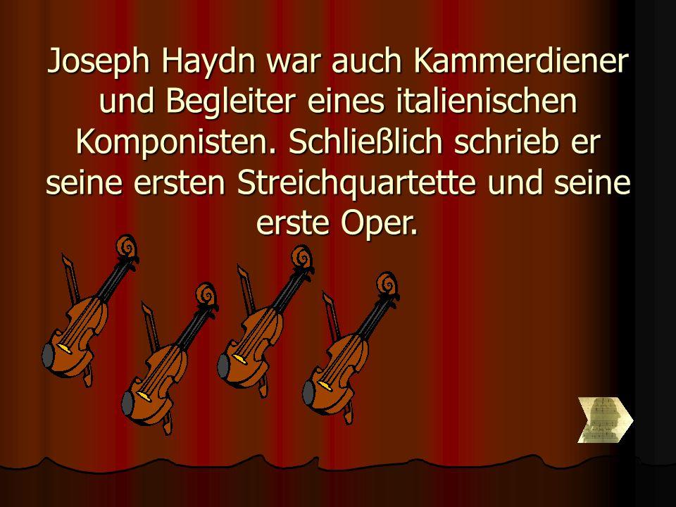 Joseph Haydn war auch Kammerdiener und Begleiter eines italienischen Komponisten. Schließlich schrieb er seine ersten Streichquartette und seine erste