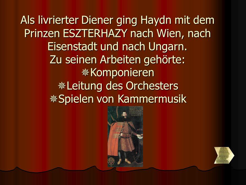 Als livrierter Diener ging Haydn mit dem Prinzen ESZTERHAZY nach Wien, nach Eisenstadt und nach Ungarn. Zu seinen Arbeiten gehörte: Komponieren Leit