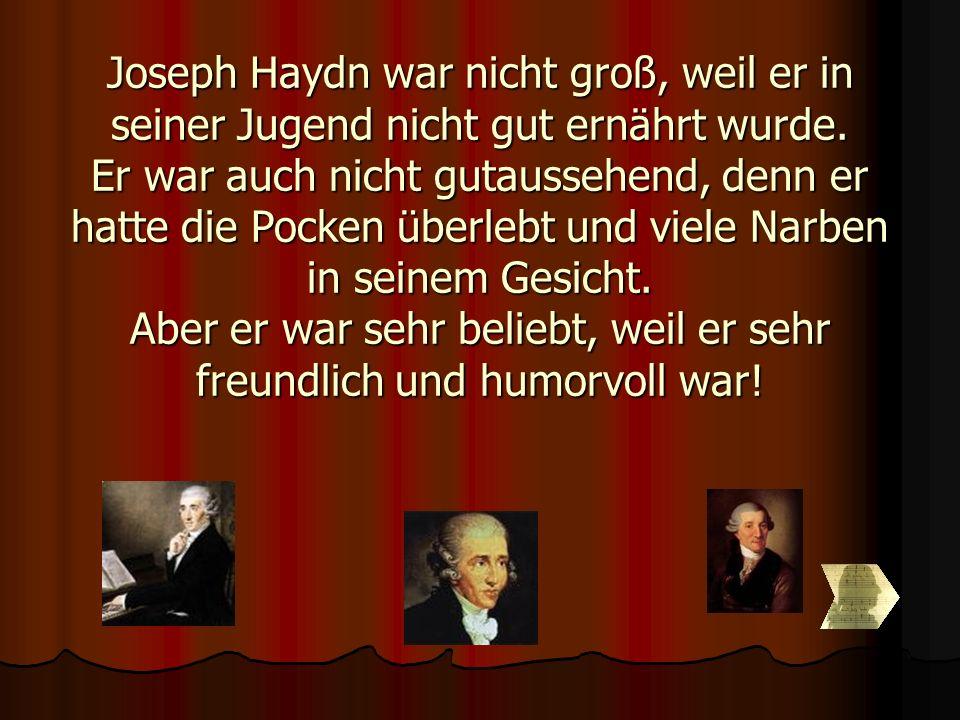 Joseph Haydn war nicht groß, weil er in seiner Jugend nicht gut ernährt wurde. Er war auch nicht gutaussehend, denn er hatte die Pocken überlebt und v