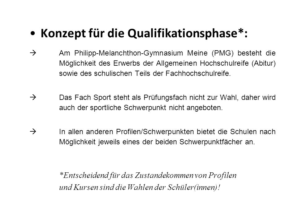 Konzept für die Qualifikationsphase*:  Am Philipp-Melanchthon-Gymnasium Meine (PMG) besteht die Möglichkeit des Erwerbs der Allgemeinen Hochschulreife (Abitur) sowie des schulischen Teils der Fachhochschulreife.