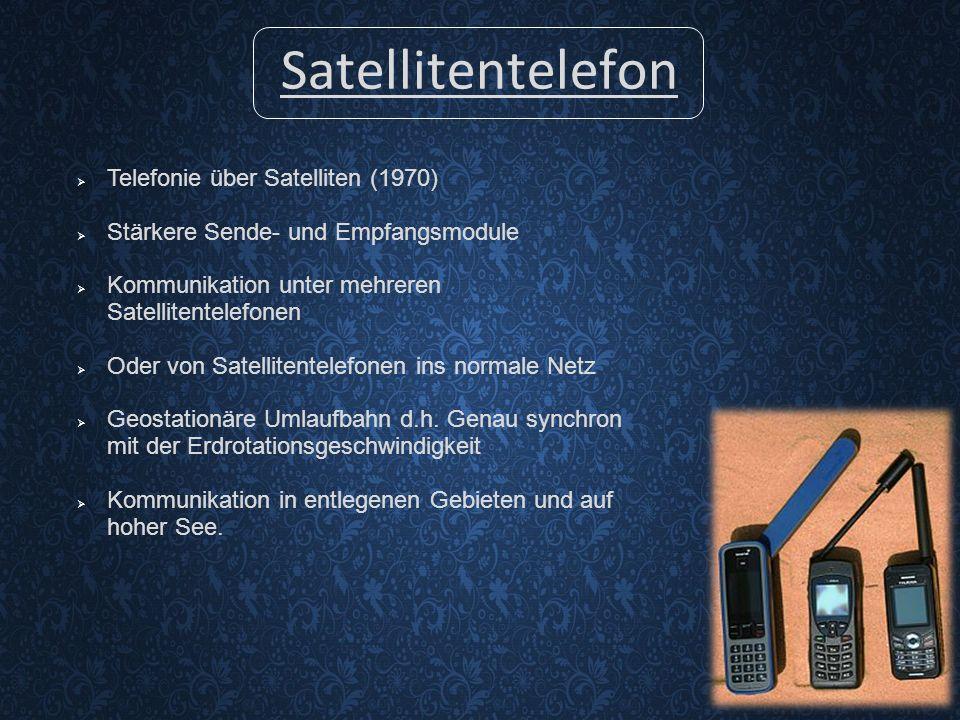 Satellitentelefon  Telefonie über Satelliten (1970)  Stärkere Sende- und Empfangsmodule  Kommunikation unter mehreren Satellitentelefonen  Oder von Satellitentelefonen ins normale Netz  Geostationäre Umlaufbahn d.h.