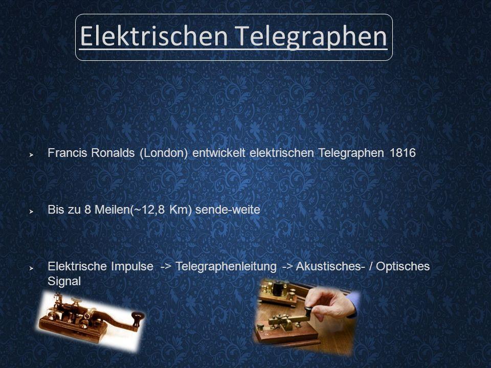Elektrischen Telegraphen  Francis Ronalds (London) entwickelt elektrischen Telegraphen 1816  Bis zu 8 Meilen(~12,8 Km) sende-weite  Elektrische Impulse -> Telegraphenleitung -> Akustisches- / Optisches Signal