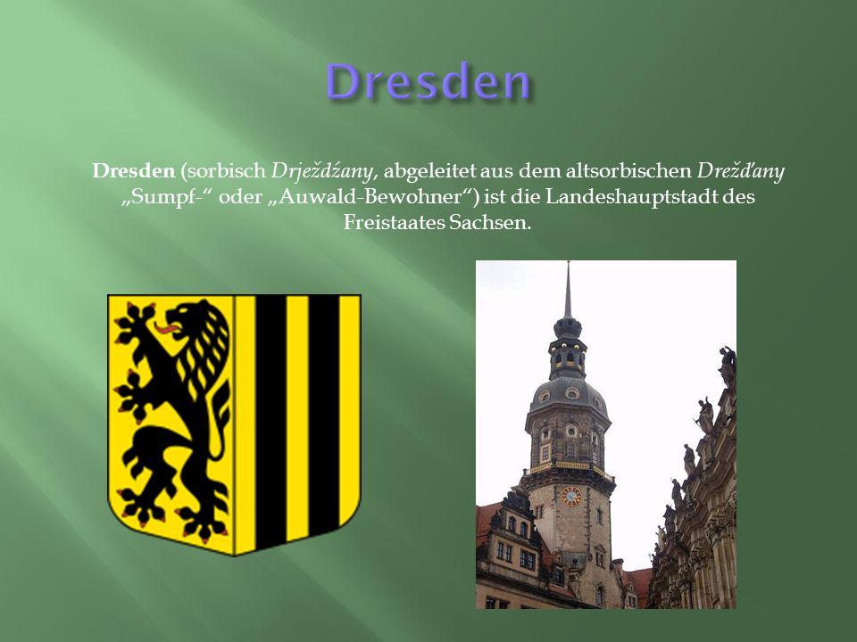"""Dresden (sorbisch Drježdźany, abgeleitet aus dem altsorbischen Drežďany """"Sumpf- oder """"Auwald-Bewohner ) ist die Landeshauptstadt des Freistaates Sachsen."""