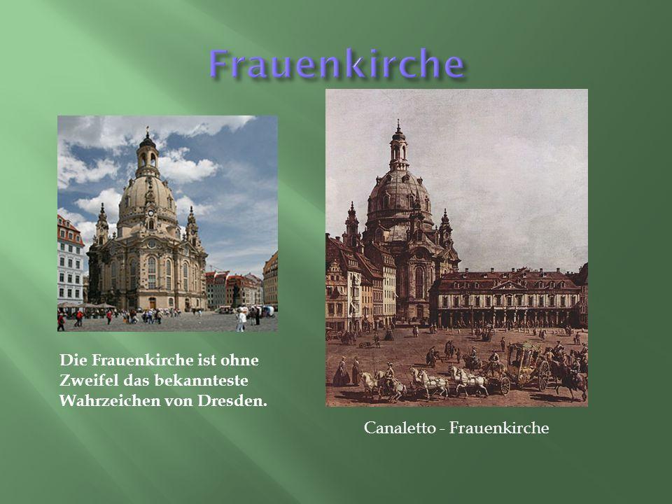 Canaletto - Frauenkirche Die Frauenkirche ist ohne Zweifel das bekannteste Wahrzeichen von Dresden.