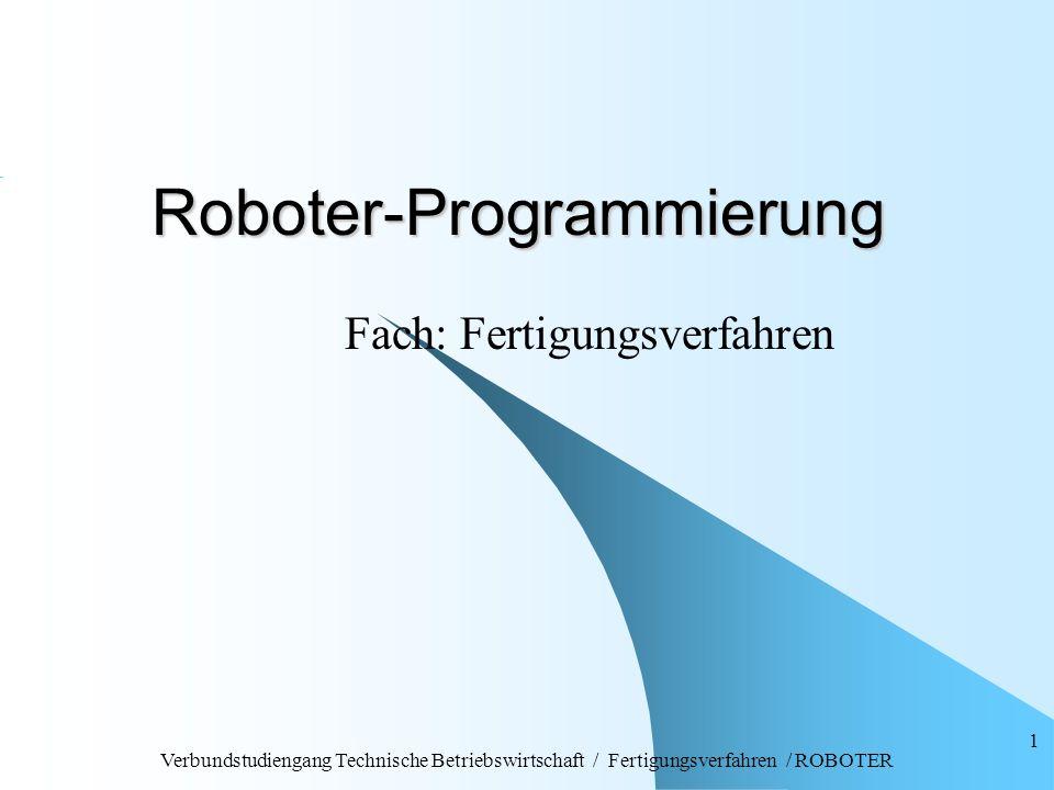 Verbundstudiengang Technische Betriebswirtschaft / Fertigungsverfahren / ROBOTER 1 Roboter-Programmierung Fach: Fertigungsverfahren