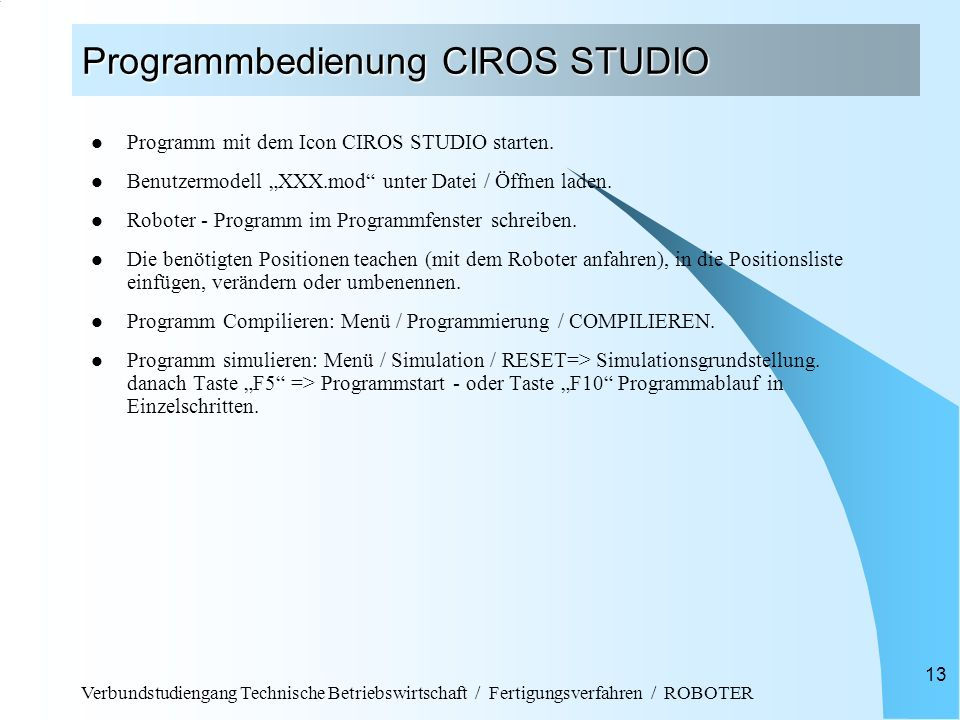 Verbundstudiengang Technische Betriebswirtschaft / Fertigungsverfahren / ROBOTER 13 Programmbedienung CIROS STUDIO Programm mit dem Icon CIROS STUDIO starten.