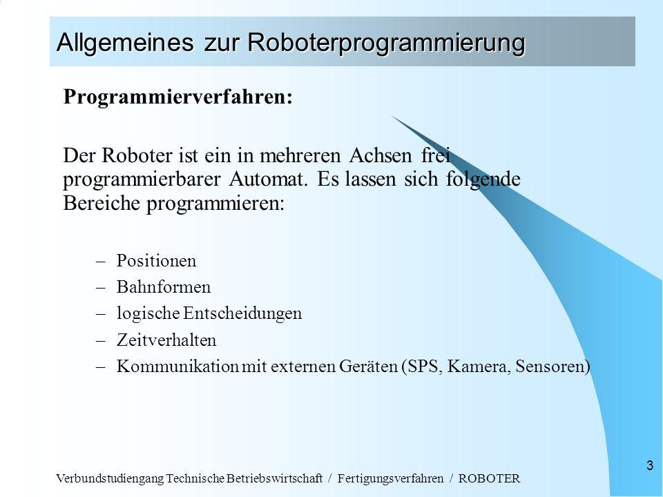 Verbundstudiengang Technische Betriebswirtschaft / Fertigungsverfahren / ROBOTER 3 Allgemeines zur Roboterprogrammierung Programmierverfahren: Der Roboter ist ein in mehreren Achsen frei programmierbarer Automat.