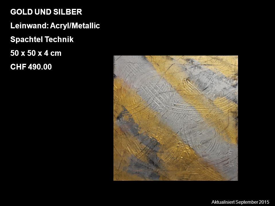 Aktualisiert September 2015 GOLD UND SILBER Leinwand: Acryl/Metallic Spachtel Technik 50 x 50 x 4 cm CHF 490.00