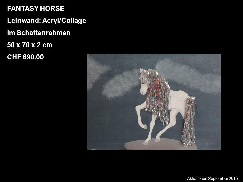 Aktualisiert September 2015 FANTASY HORSE Leinwand: Acryl/Collage im Schattenrahmen 50 x 70 x 2 cm CHF 690.00