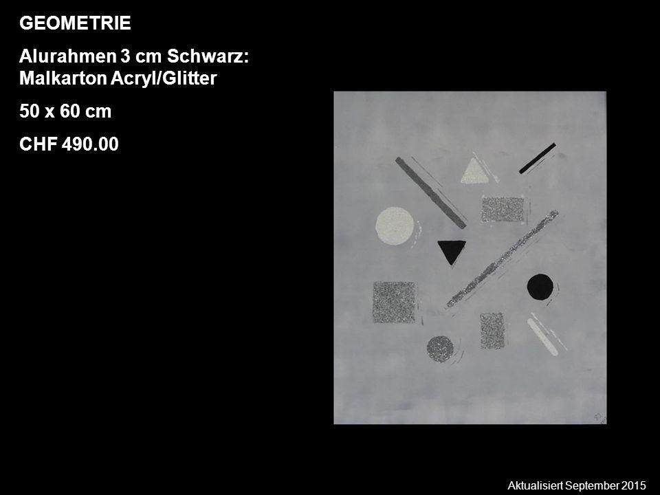 Aktualisiert September 2015 GEOMETRIE Alurahmen 3 cm Schwarz: Malkarton Acryl/Glitter 50 x 60 cm CHF 490.00