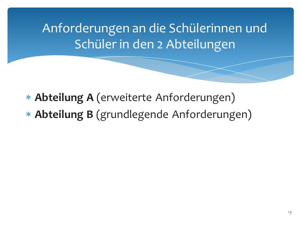 13 Anforderungen an die Schülerinnen und Schüler in den 2 Abteilungen  Abteilung A (erweiterte Anforderungen)  Abteilung B (grundlegende Anforderungen)