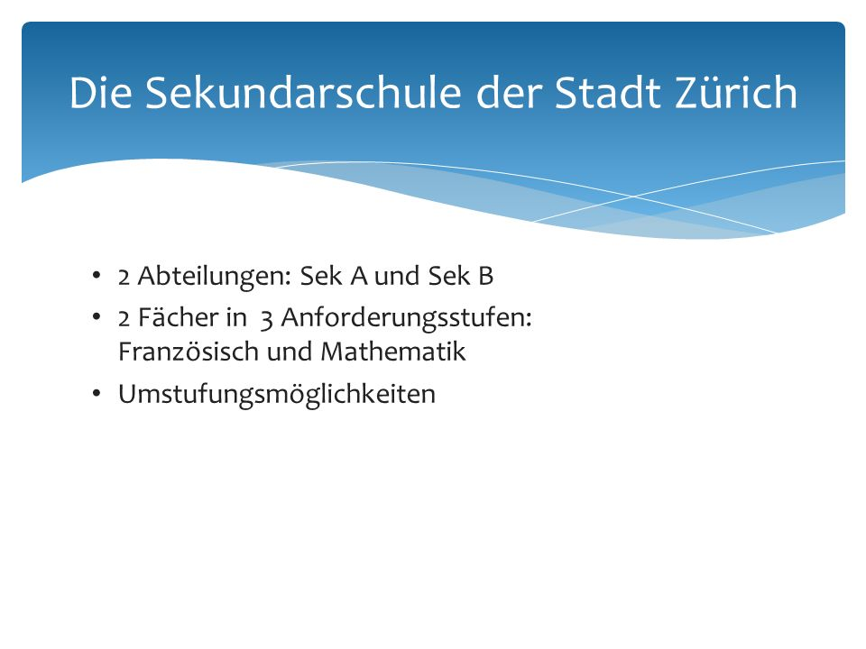 2 Abteilungen: Sek A und Sek B 2 Fächer in 3 Anforderungsstufen: Französisch und Mathematik Umstufungsmöglichkeiten Die Sekundarschule der Stadt Zürich