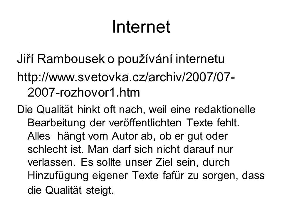 Internet Jiří Rambousek o používání internetu http://www.svetovka.cz/archiv/2007/07- 2007-rozhovor1.htm Die Qualität hinkt oft nach, weil eine redaktionelle Bearbeitung der veröffentlichten Texte fehlt.