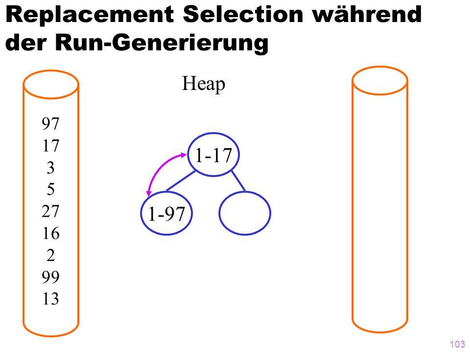 103 Replacement Selection während der Run-Generierung 97 17 3 5 27 16 2 99 13 Heap 1-17 1-97
