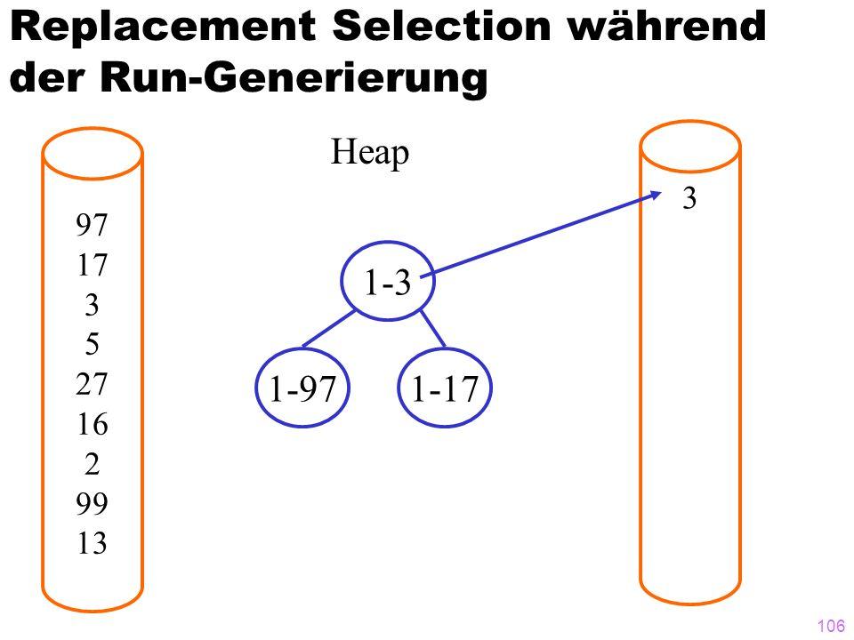 106 Replacement Selection während der Run-Generierung 97 17 3 5 27 16 2 99 13 3 Heap 1-3 1-971-17