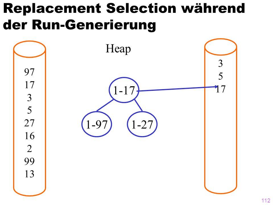 112 Replacement Selection während der Run-Generierung 97 17 3 5 27 16 2 99 13 3 5 17 Heap 1-17 1-971-27