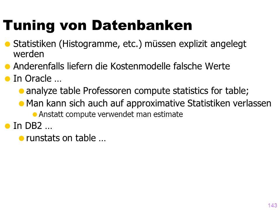 143 Tuning von Datenbanken  Statistiken (Histogramme, etc.) müssen explizit angelegt werden  Anderenfalls liefern die Kostenmodelle falsche Werte  In Oracle …  analyze table Professoren compute statistics for table;  Man kann sich auch auf approximative Statistiken verlassen  Anstatt compute verwendet man estimate  In DB2 …  runstats on table …