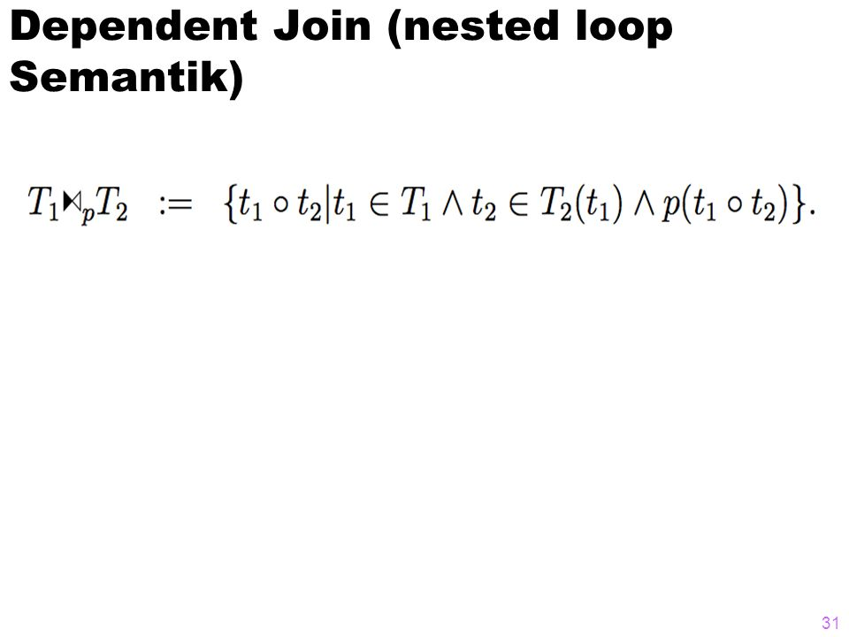 Dependent Join (nested loop Semantik) 31