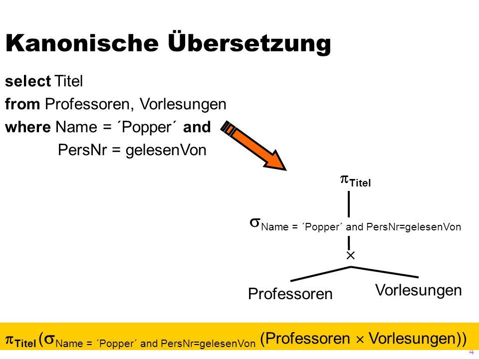4 Kanonische Übersetzung select Titel from Professoren, Vorlesungen where Name = ´Popper´ and PersNr = gelesenVon Professoren Vorlesungen   Name = ´Popper´ and PersNr=gelesenVon  Titel  Titel (  Name = ´Popper´ and PersNr=gelesenVon (Professoren  Vorlesungen))