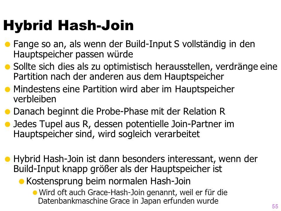 55 Hybrid Hash-Join  Fange so an, als wenn der Build-Input S vollständig in den Hauptspeicher passen würde  Sollte sich dies als zu optimistisch herausstellen, verdränge eine Partition nach der anderen aus dem Hauptspeicher  Mindestens eine Partition wird aber im Hauptspeicher verbleiben  Danach beginnt die Probe-Phase mit der Relation R  Jedes Tupel aus R, dessen potentielle Join-Partner im Hauptspeicher sind, wird sogleich verarbeitet  Hybrid Hash-Join ist dann besonders interessant, wenn der Build-Input knapp größer als der Hauptspeicher ist  Kostensprung beim normalen Hash-Join  Wird oft auch Grace-Hash-Join genannt, weil er für die Datenbankmaschine Grace in Japan erfunden wurde