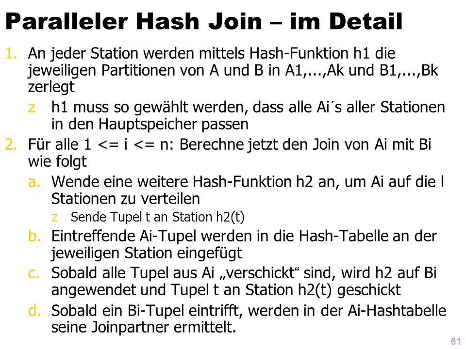 """61 Paralleler Hash Join – im Detail 1.An jeder Station werden mittels Hash-Funktion h1 die jeweiligen Partitionen von A und B in A1,...,Ak und B1,...,Bk zerlegt zh1 muss so gewählt werden, dass alle Ai´s aller Stationen in den Hauptspeicher passen 2.Für alle 1 <= i <= n: Berechne jetzt den Join von Ai mit Bi wie folgt a.Wende eine weitere Hash-Funktion h2 an, um Ai auf die l Stationen zu verteilen zSende Tupel t an Station h2(t) b.Eintreffende Ai-Tupel werden in die Hash-Tabelle an der jeweiligen Station eingefügt c.Sobald alle Tupel aus Ai """"verschickt sind, wird h2 auf Bi angewendet und Tupel t an Station h2(t) geschickt d.Sobald ein Bi-Tupel eintrifft, werden in der Ai-Hashtabelle seine Joinpartner ermittelt."""